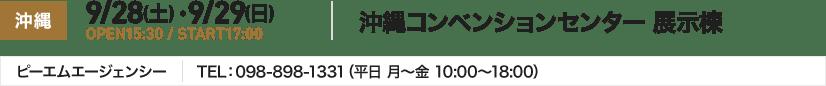 沖縄 9/28(土) ・9/29(日) OPEN15:30 / START17:00 沖縄コンベンションセンター 展示棟 ピーエムエージェンシー TEL:098-898-1331(平日 月~金 10:00~18:00)