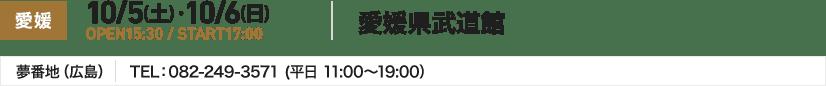 愛媛 10/5(土) ・10/6(日) OPEN15:30 / START17:00 愛媛県武道館 夢番地(広島) TEL:082-249-3571 (平日 11:00~19:00)