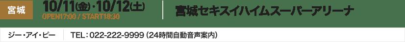 宮城 10/11(金) ・10/12(土) OPEN17:00 / START18:30 宮城セキスイハイムスーパーアリーナ ジー・アイ・ピー TEL:022-222-9999(24時間自動音声案内)