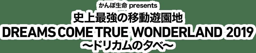 かんぽ生命 presents 史上最強の移動遊園地 DREAMS COME TRUE WONDERLAND 2019 ~ドリカムの夕べ~
