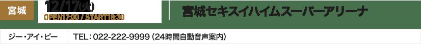 宮城 12/17(火) OPEN17:00 / START18:30 宮城セキスイハイムスーパーアリーナ ジー・アイ・ピー TEL:022-222-9999(24時間自動音声案内)