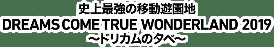 史上最強の移動遊園地 DREAMS COME TRUE WONDERLAND 2019 ~ドリカムの夕べ~