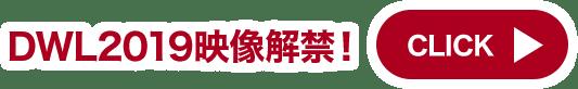 DWL2019 映像解禁! CLICK