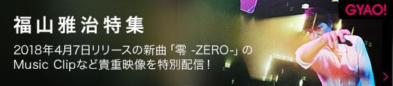 GYAO! 福山雅治特集 2018年4月7日リリースの新曲「零 -ZERO-」のMusic Clipなど貴重映像を特別配信!