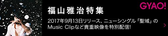 GYAO!福山雅治特集 2017年9月13日リリース、ニューシングル「聖域」のMusic Clipなど貴重映像を特別配信!