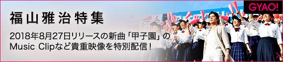 GYAO! 福山雅治特集 2018年8月27日リリースの新曲「甲子園」のMusic Clipなど貴重映像を特別配信!