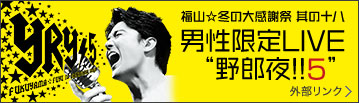 """福山☆冬の大感謝祭 其の十八 男性限定LIVE""""野郎夜!!5"""" 外部リンク"""