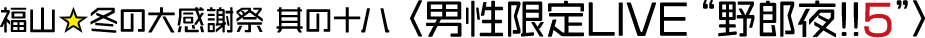 """福山☆冬の大感謝祭 其の十八 男性限定LIVE""""野郎夜!!5"""""""
