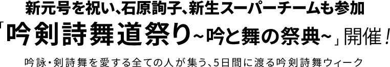 新元号を祝い、石原詢子、新生スーパーチームも参加「吟剣詩舞道祭り~吟と舞の祭典~」 開催! 吟詠・剣詩舞を愛する全ての人が集う、5日間に渡る吟剣詩舞ウィーク