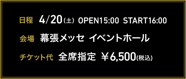 日程 4月20日(土)15時開場 16時開演 会場 幕張メッセ イベントホール チケット代 全席指定 ¥6,500(税込)