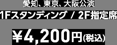 愛知、東京、大阪公演 1Fスタンディング / 2F指定席 ¥4,200円(税込)