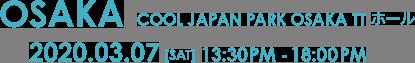 OSAKA COOL JAPAN PARK OSAKA TT ホール 2020.03.07(SAT)13:30PM-18:00PM