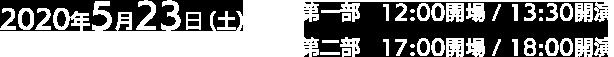 2020年5月23日(土)第一部12:00開場/13:30開演 第二部17:00開場/18:00開演