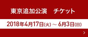 東京追加公演 チケット 2018年4月17日(火)~6月3日(日)