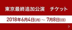 東京最終追加公演 チケット 2018年6月4日(月)~7月8日(日)
