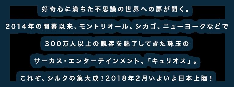 好奇心に満ちた不思議の世界への扉が開く。2014年の開幕以来、モントリオール、シカゴ、ニューヨークなどで300万人以上の観客を魅了してきた珠玉のサーカス・エンターテインメント、「キュリオス」。これぞ、シルクの集大成!2018年2月いよいよ日本上陸!