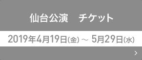 仙台公演 チケット 2019年4月19日(金)~5月29日(水)
