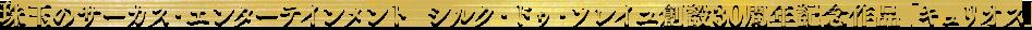 珠玉のサーカス・エンターテインメント シルク・ドゥ・ソレイユ創設30周年記念作品「キュリオス」