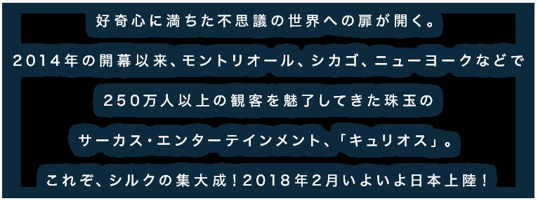 好奇心に満ちた不思議の世界への扉が開く。2014年の開幕以来、モントリオール、シカゴ、ニューヨークなどで250万人以上の観客を魅了してきた珠玉のサーカス・エンターテインメント、「キュリオス」。これぞ、シルクの集大成!2018年2月いよいよ日本上陸!