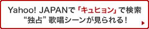 "Yahoo! JAPANで「キュヒョン」で検索""独占""歌唱シーンが見られる!"