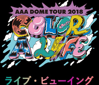 AAA DOME TOUR 2018 COLOR A LIFE ライブ・ビューイング