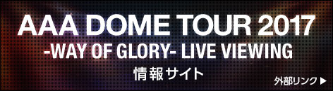 AAA DOME TOUR 2017 -WAY OF GLORY- LIVE VIEWING 情報サイト 外部リンク