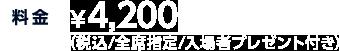 料金 ¥4,200(税込/全席指定/入場者プレゼント付き)