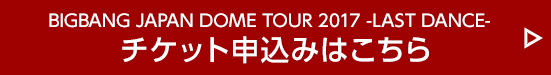 BIGBANG JAPAN DOME TOUR 2017 -LAST DANCE- チケット申込みはこちら