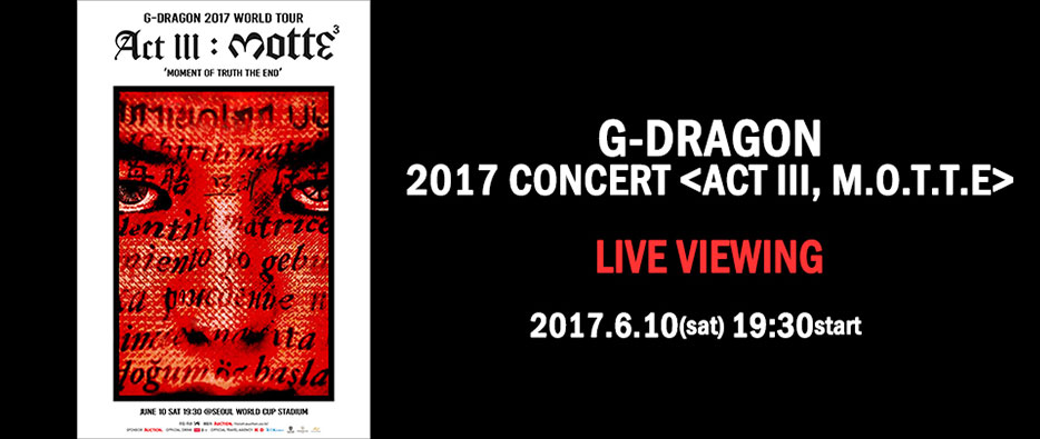 G-DRAGON 2017 CONCERT <ACT III, M.O.T.T.E> LIVE VIEWING 2017.6.10(sat) 19:30 start