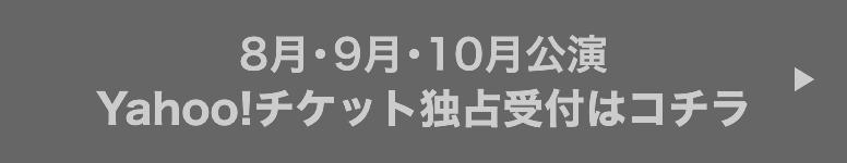 8月・9月・10月公演Yahoo!チケット独占受付はコチラ (終了しました)