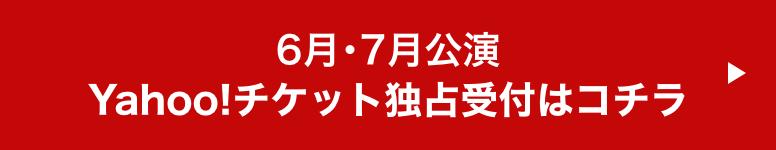 6月・7月公演Yahoo!チケット独占受付はコチラ
