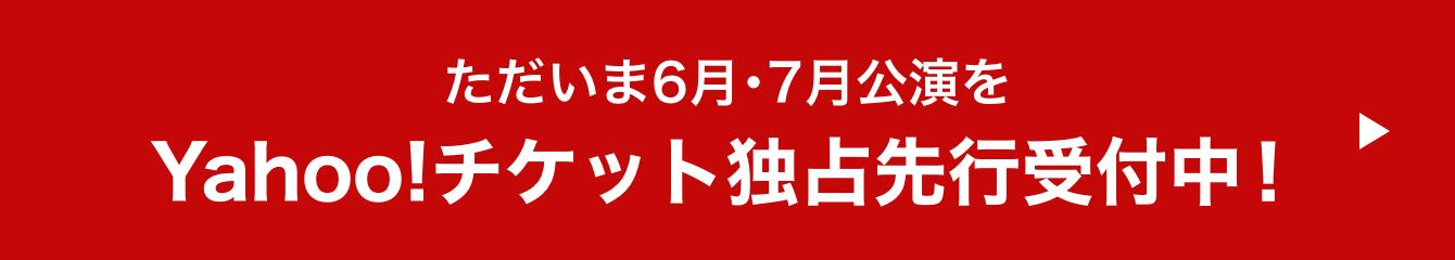 6月・7月公演Yahoo!チケット独占先行受付中!