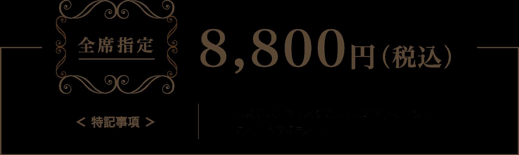 全席指定:8,800円(税込)
