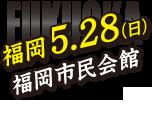福岡 5.28(日) 福岡市民会館