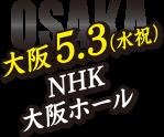 大阪 5.3(水祝) NHK大阪ホール