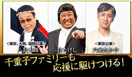 八公太郎<東京、大阪、福岡公演>・倉たけし・六条たかや<東京公演> 千重子ファミリーも応援に駆けつける!