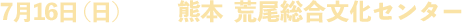 7月16日(日) 熊本  荒尾総合文化センター