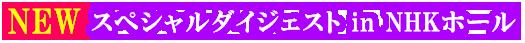 NEW スペシャルダイジェスト in NHKホール
