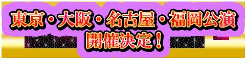 東京・大阪・名古屋・福岡公演開催決定!