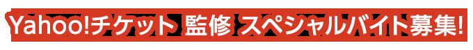 Yahoo!チケット 監修 スペシャルバイト募集!
