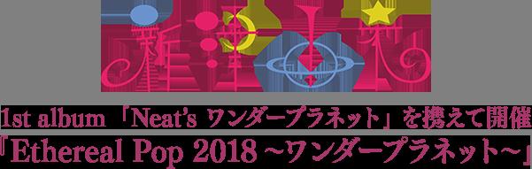 新津由衣 1st album 『Neat's ワンダープラネット』 を携えて開催 『Ethereal Pop 2018~ワンダープラネット~』