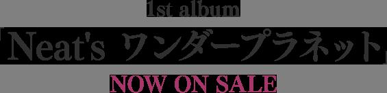 1st album 「Neat's ワンダープラネット」 NOW ON SALE