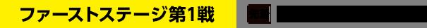 ファーストステージ第1戦 [先着]~10/13(土)11:00