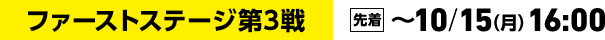 ファーストステージ第3戦 [先着]~10/15(月)16:00
