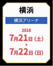 横浜 横浜アリーナ 2018 7月21日(土)・7月22日(日)