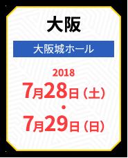 大阪 大阪城ホール 2018 7月28日(土)・7月29日(日)