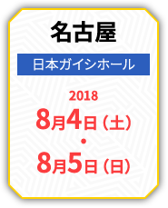 名古屋 日本ガイシホール 2018 8月4日(土)・8月5日(日)