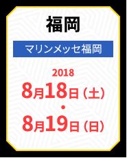 福岡 マリンメッセ福岡 2018 8月18日(土)・8月19日(日)