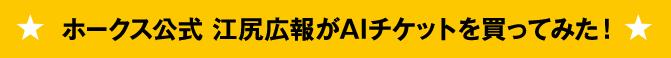 ホークス公式 江尻広報がAIチケットを買ってみた!