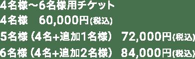 4名様~6名様用チケット 4名様 60,000円(税込) 5名様(4名+追加1名様) 72,000円(税込) 6名様(4名+追加2名様) 84,000円(税込)
